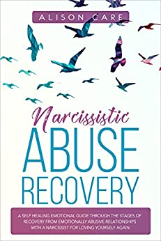 Narcissistic Abuse Recovery: A Self Healing Emotional Guide Through the Stages of Recovery from Emotionally Abusive Relationships with a Narcissist for Loving Yourself Again by [Alison Care]