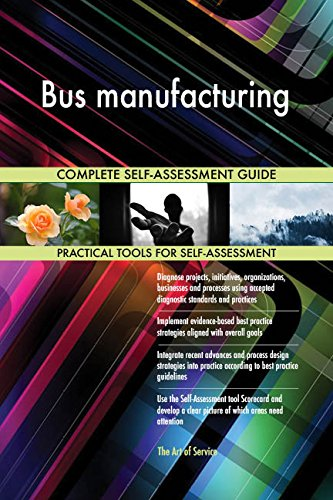 Bus manufacturing All-Inclusive Self-Assessment - More than 720 Success Criteria, Instant Visual Insights, Comprehensive Spreadsheet Dashboard, Auto-Prioritized for Quick Results