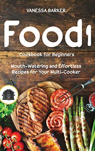 Food i Cookbook for Beginners: Mouth-Watering and Effortless Recipes for Your Multi-Cooker