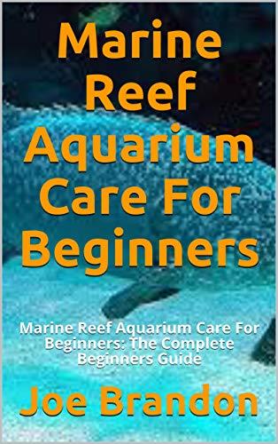 Marine Reef Aquarium Care For Beginners: Marine Reef Aquarium Care For Beginners: The Complete Beginners Guide (English Edition)