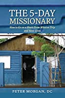 The 5-Day Missionary: How to Go on a Short-Term Mission Trip and Save Lives