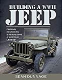 Building a WWII Jeep: Finding, Restoring, and Rebuilding a Wartime Legend