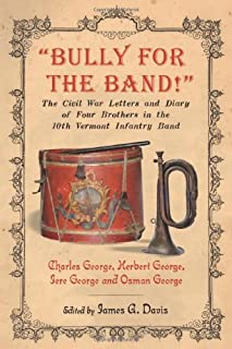 """""""Bully for the Band!"""": The Civil War Letters and Diary of Four Brothers in the 10th Vermont Infantry Band"""