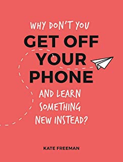 Why Don't You Get Off Your Phone and Learn Something New Instead?: Fun, Quirky and Interesting Alternatives to Browsing Yo...