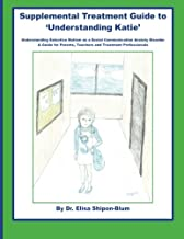 Supplemental Treatment Guide to 'Understanding Katie': Understanding Selective Mutism as a Social Communication Anxiety Disorder; A Guide for Parents, Teachers and Treatment Professionals