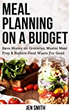 Meal Planning on a Budget: Save Money on Groceries, Master Meal Prep, & Reduce Food Waste to Reach...