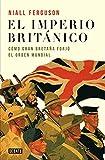 El imperio británico: Cómo Gran Bretaña forjó el órden mundial (Historia)