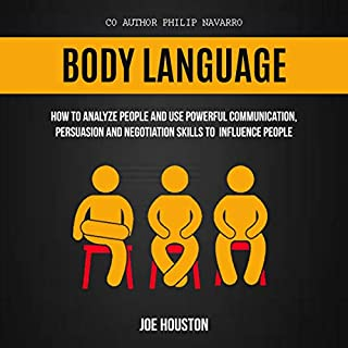 Body Language: How to Analyze People and Use Powerful Communication, Persuasion and Negotiation Skills to Influence People                   By:                                                                                                                                 Joe Houston,                                                                                        Philip Navarro                               Narrated by:                                                                                                                                 Nathaniel J. Couper                      Length: 3 hrs and 9 mins     27 ratings     Overall 4.9