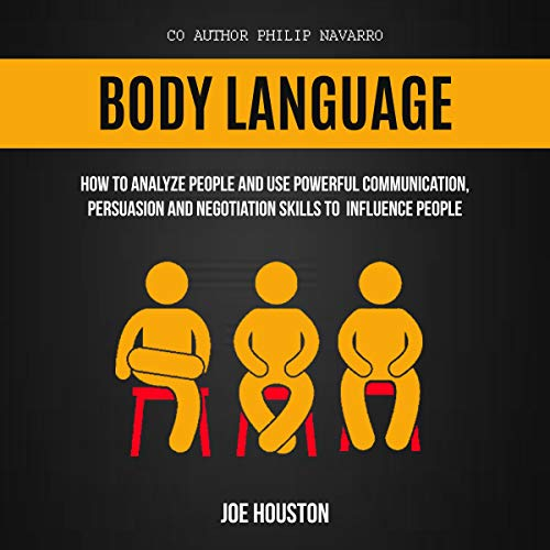 Body Language: How to Analyze People and Use Powerful Communication, Persuasion and Negotiation Skills to Influence People                   By:                                                                                                                                 Joe Houston,                                                                                        Philip Navarro                               Narrated by:                                                                                                                                 Nathaniel J. Couper                      Length: 3 hrs and 9 mins     27 ratings     Overall 4.8