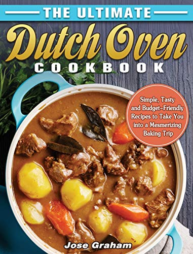 The Ultimate Dutch Oven Cookbook: Simple, Tasty and Budget-Friendly Recipes to Take You into a Mesmerizing Baking Trip