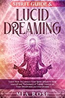 Spirit Guide & Lucid Dreaming: Learn How to Connect Your Spirit Helper to Help yourself and Techniques of Taking Control on Your Dream and Live your dreams