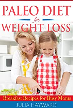 Paleo Diet for Weight Loss: Breakfast Recipes for Busy Moms by [Julia Hayward]