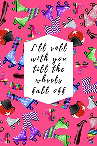 I'll Roll With You Till The Wheels Fall Off: Blank Lined Notebook Journal: Great Gift For Roller Derby Adult Players, Girls & Women (Roller Derby Notebook, Band 3)