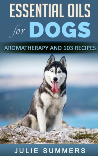 Essential Oils for Dogs: Aromatherapy for Beginners AND 103 Essential Oils Recipes (Julie Summers - Dog care)