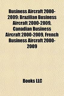 Business Aircraft 2000-2009: Brazilian Business Aircraft 2000-2009, Canadian Business Aircraft 2000-2009, French Business ...