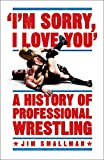 I'm Sorry, I Love You: A History of Professional Wrestling: A must-read' - Mick Foley - Jim Smallman