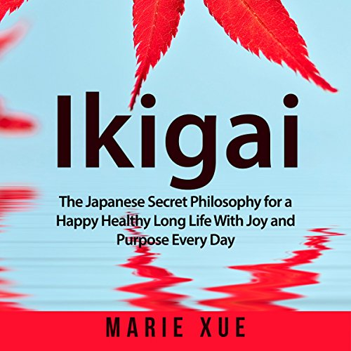 Ikigai: The Japanese Secret Philosophy for a Happy Healthy Long Life with Joy and Purpose Every Day cover art