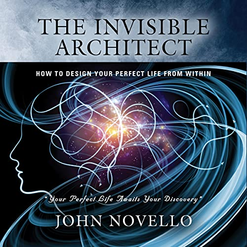 The Invisible Architect: How to Design Your Perfect Life from Within Audiobook By John Novello cover art