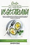 Dieta Cetogénica Vegetariana: Limpia tu Cuerpo con la última Dieta Cetogénica a Base de Plantas. Pierde Peso, Quema Grasa, Aumenta tu Energía, Calma ... con un Plan de Comidas Integral de 30 Días