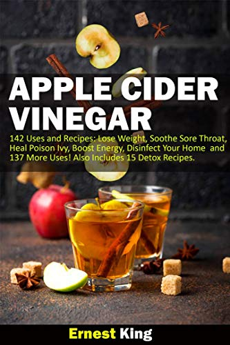 APPLE CIDER VINEGAR: 142 Uses and Recipes: Lose Weight, Soothe Sore Throat, Heal Poison Ivy, Boost Energy, Disinfect Your Home and 137 More Uses!  Also Includes 15 Detox Recipes (English Edition)