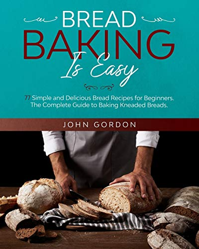 BREAD BAKING IS EASY: 77 Simple and Delicious Bread Recipes for Beginners. The Complete Guide to Baking Kneaded Breads. The Bread Machine Cookbook.