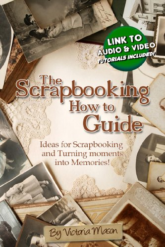 The Scrapbooking How to Guide - Ideas for Scrapbooking and Turning Moments into Memories! (English Edition)