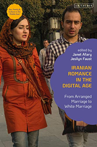 Iranian Romance in the Digital Age: From Arranged Marriage to White Marriage (Sex, Family and Culture in the Middle East)