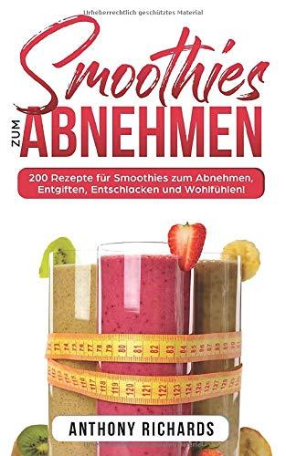 Smoothies zum Abnhemen: 200 Rezepte für Smoothies zum Abnehmen, Entgiften, Entschlacken und Wohlfühlen! Gesund Abnehmen mit diesen Smoothie Rezepten leicht gemacht für mehr Energie im Alltag!