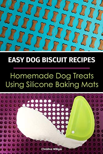 Easy Dog Biscuit Recipes - Homemade Dog Treats Using Silicone Baking Mats: Dog Treat Recipe Book | Baking Homemade Dog Cookies with Silicone Molds