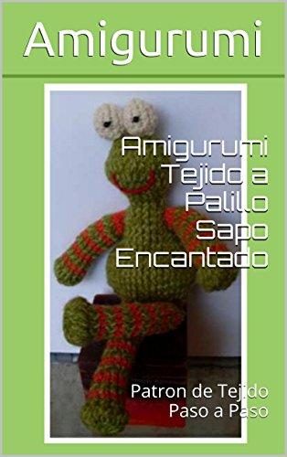 Amigurumi Tejido a Palillo Sapo Encantado: Patron de Tejido Paso a Paso (Spanish Edition)