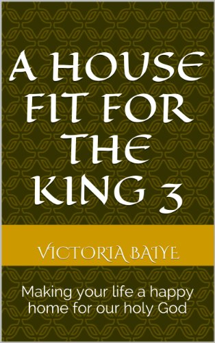A House Fit for the King 3: Making your life a happy home for our holy God (English Edition)