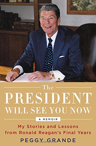 Compare Textbook Prices for The President Will See You Now: My Stories and Lessons from Ronald Reagan's Final Years 1st Edition Edition ISBN 9780316396455 by Grande, Peggy