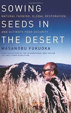 Sowing Seeds in the Desert: Natural Farming, Global Restoration, and Ultimate Food Security by Masanobu Fukuoka(2013-09-03)