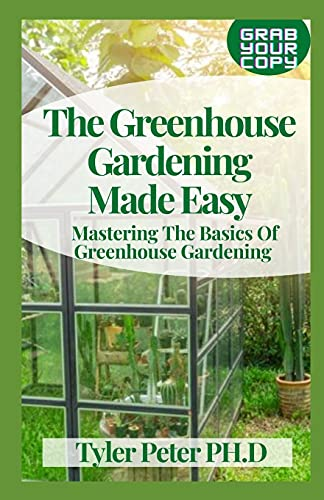 The Greenhouse Gardening Made Easy: Mastering The Basics Of Greenhouse Gardening