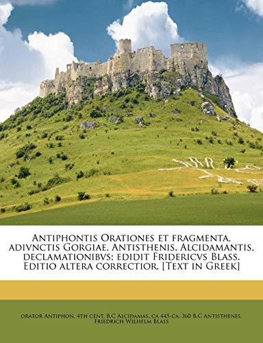 Antiphontis Orationes Et Fragmenta, Adivnctis Gorgiae, Antisthenis. Alcidamantis, Declamationibvs; Edidit Fridericvs Blass. Editio Altera Correctior