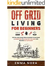 Off Grid Living for Beginners: Step-by-Step Guide From Planning To Building a Homestead To Living Off The Land and Become Self Sufficient
