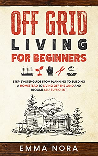 Off Grid Living for Beginners: Step-by-Step Guide From Planning To Building a Homestead To Living Off The Land and Become Self Sufficient by [Emma Nora]