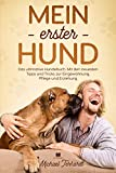 Mein erster Hund : Das ultimative Hundebuch. Mit den neusten Tipps und Tricks zur Eingewöhnung, Pflege und Erziehung. (Hunderatgeber 1)