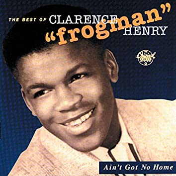 """Ain't Got No Home:  The Best Of Clarence """"Frogman"""" Henry (Reissue)"""