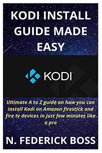 KODI INSTALL GUIDE MADE EASY: Ultimate A to Z guide on how you can install Kodi on Amazon firestick and fire tv devices in just few minutes like a pro