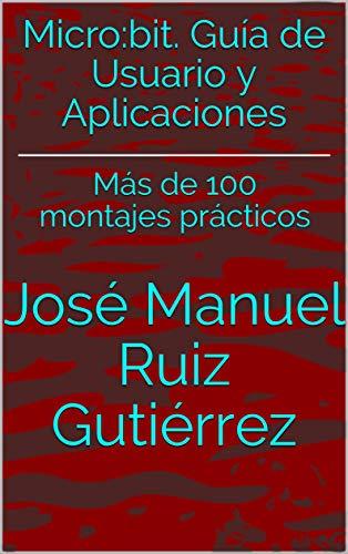 Micro:bit. Guía de Usuario y Aplicaciones: Más de 100 montajes prácticos