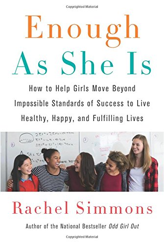 Enough As She Is: How to Help Girls Move Beyond Impossible Standards of Success to Live Healthy, Hap