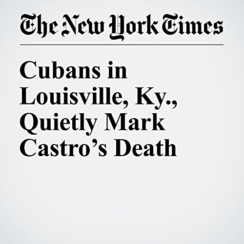 Cubans in Louisville, Ky., Quietly Mark Castro's Death audiobook cover art