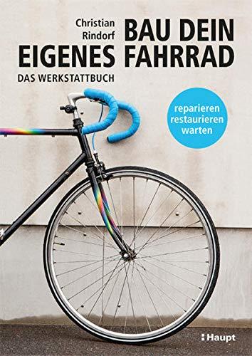 Bau dein eigenes Fahrrad: Das Werkstattbuch - reparieren, restaurieren, warten