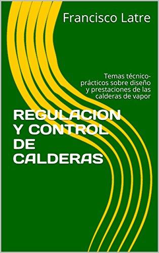 REGULACION Y CONTROL DE CALDERAS: Temas técnico-prácticos sobre diseño y prestaciones de las calderas de vapor