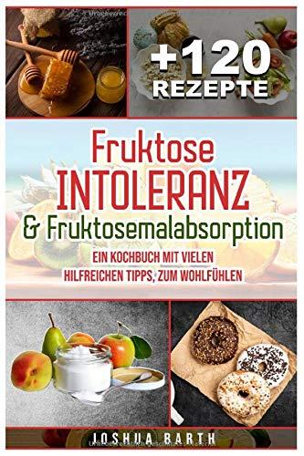 Fruktoseintoleranz & Fruktosemalabsorption: Ein Kochbuch mit 120 Rezepten und vielen...