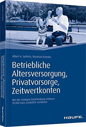 Betriebliche Altersversorgung, Privatvorsorge, Zeitwertkonten: Mit der richtigen Entscheidung mehrere 10.000 Euro zusätzlich verdienen (Haufe Fachbuch)