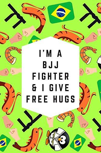 I'm A BJJ Fighter & I Give Free Hugs: Blank Lined Notebook Journal: Great & Fun Gift For BJJ Brazilian Jiu Jitsu/MMA Fighters & Athletes (BJJ Notebook)