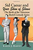Sid Caesar and Your Show of Shows: The Birth of the Television Sketch Comedy Series