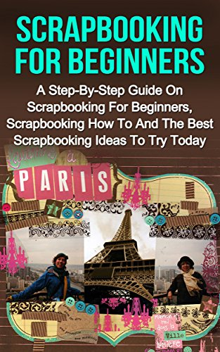 Scrapbooking For Beginners: A Step-By-Step Guide On Scrapbooking For Beginners, Scrapbooking How To And The Best Scrapbooking Ideas To Try Today! (Scrapbooking ... Scrapbooking Ideas) (English Edition)